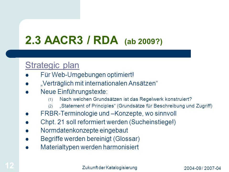 2004-09 / 2007-04 Zukunft der Katalogisierung 12 2.3 AACR3 / RDA (ab 2009?) Strategic plan Für Web-Umgebungen optimiert! Verträglich mit international
