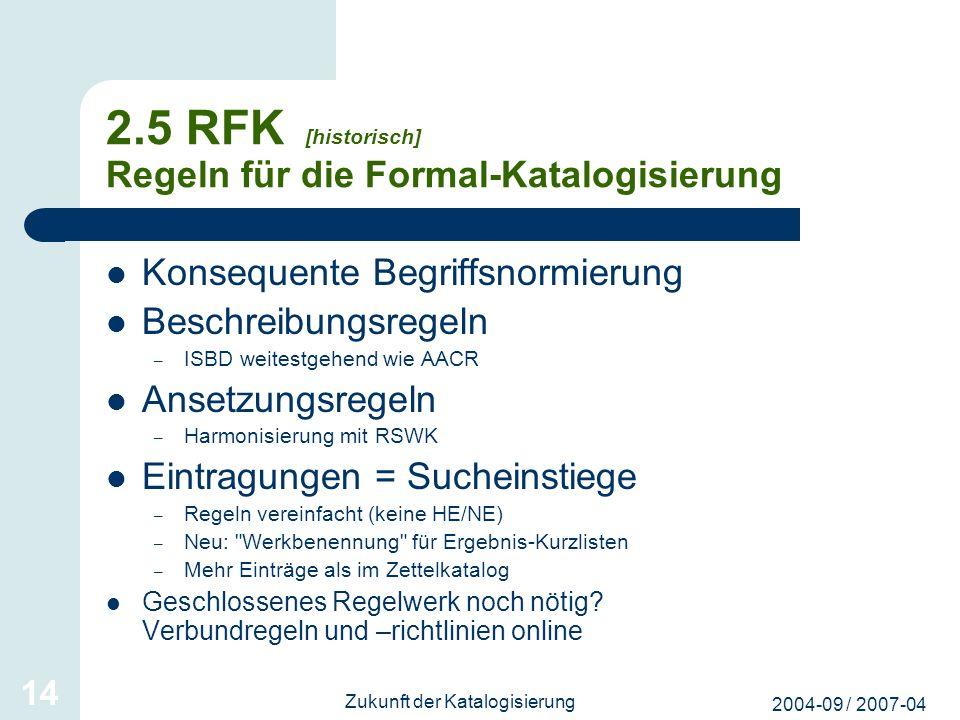 2004-09 / 2007-04 Zukunft der Katalogisierung 14 2.5 RFK [historisch] Regeln für die Formal-Katalogisierung Konsequente Begriffsnormierung Beschreibun