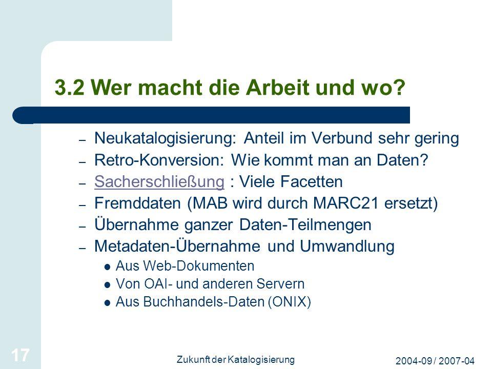 2004-09 / 2007-04 Zukunft der Katalogisierung 17 3.2 Wer macht die Arbeit und wo? – Neukatalogisierung: Anteil im Verbund sehr gering – Retro-Konversi