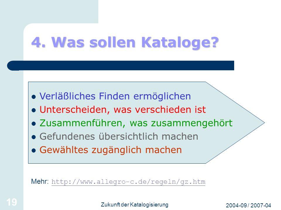 2004-09 / 2007-04 Zukunft der Katalogisierung 19 4. Was sollen Kataloge? Mehr: http://www.allegro-c.de/regeln/gz.htm http://www.allegro-c.de/regeln/gz