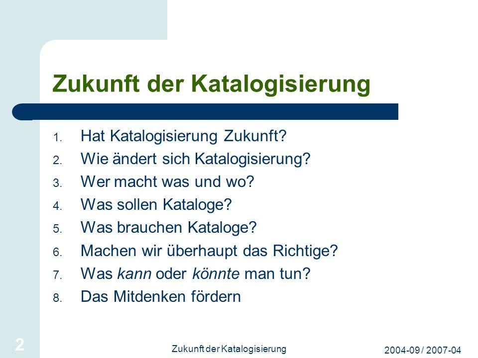 2004-09 / 2007-04 Zukunft der Katalogisierung 2 1. Hat Katalogisierung Zukunft? 2. Wie ändert sich Katalogisierung? 3. Wer macht was und wo? 4. Was so