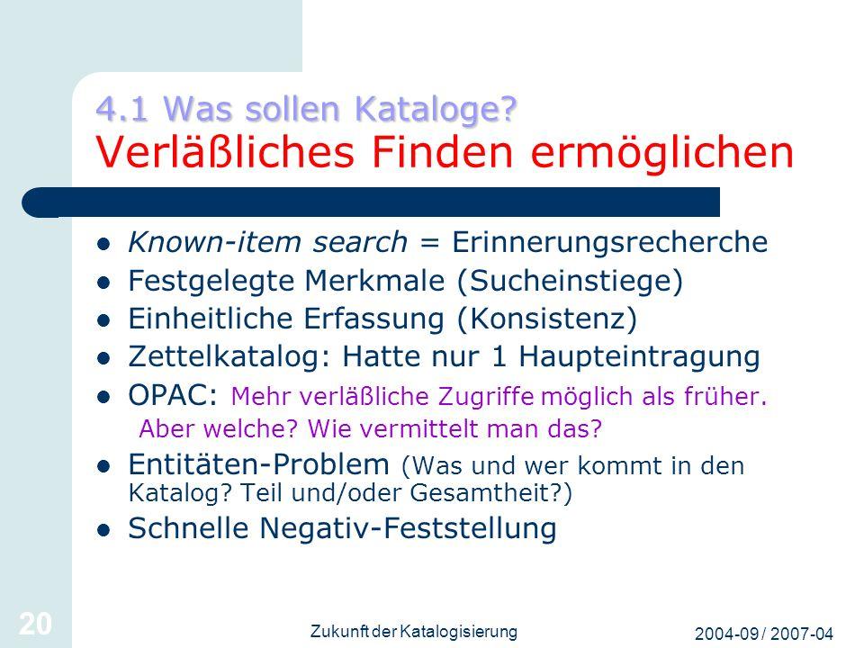 2004-09 / 2007-04 Zukunft der Katalogisierung 20 4.1 Was sollen Kataloge? 4.1 Was sollen Kataloge? Verläßliches Finden ermöglichen Known-item search =