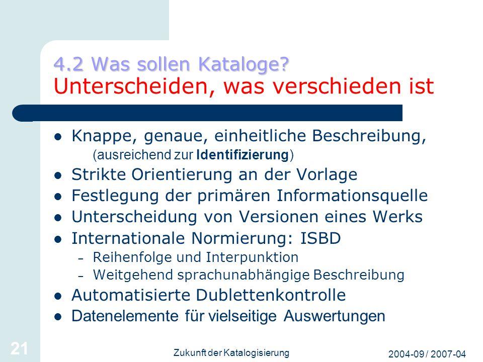 2004-09 / 2007-04 Zukunft der Katalogisierung 21 4.2 Was sollen Kataloge? 4.2 Was sollen Kataloge? Unterscheiden, was verschieden ist Knappe, genaue,