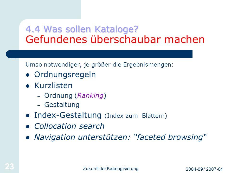 2004-09 / 2007-04 Zukunft der Katalogisierung 23 4.4 Was sollen Kataloge? 4.4 Was sollen Kataloge? Gefundenes überschaubar machen Umso notwendiger, je