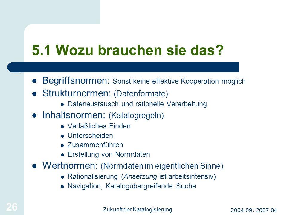 2004-09 / 2007-04 Zukunft der Katalogisierung 26 5.1 Wozu brauchen sie das? Begriffsnormen: Sonst keine effektive Kooperation möglich Strukturnormen: