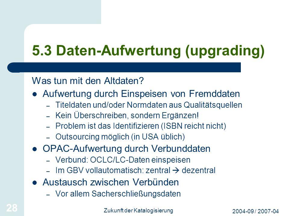 2004-09 / 2007-04 Zukunft der Katalogisierung 28 5.3 Daten-Aufwertung (upgrading) Was tun mit den Altdaten? Aufwertung durch Einspeisen von Fremddaten