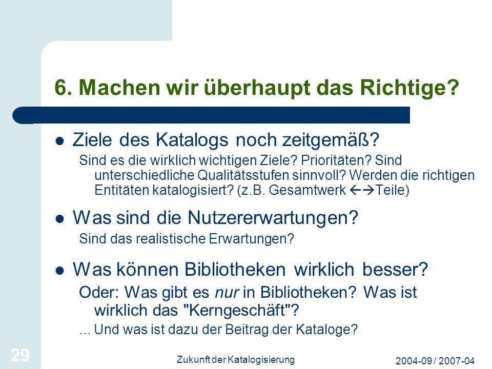 2004-09 / 2007-04 Zukunft der Katalogisierung 29 6. Machen wir überhaupt das Richtige? Ziele des Katalogs noch zeitgemäß? Sind es die wirklich wichtig