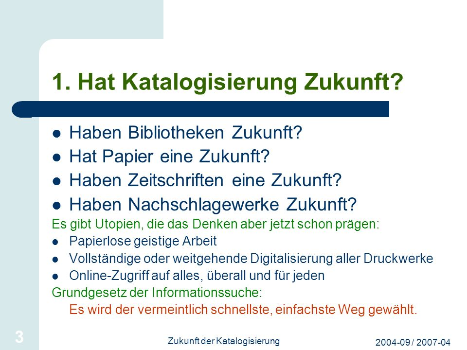2004-09 / 2007-04 Zukunft der Katalogisierung 3 1. Hat Katalogisierung Zukunft? Haben Bibliotheken Zukunft? Hat Papier eine Zukunft? Haben Zeitschrift