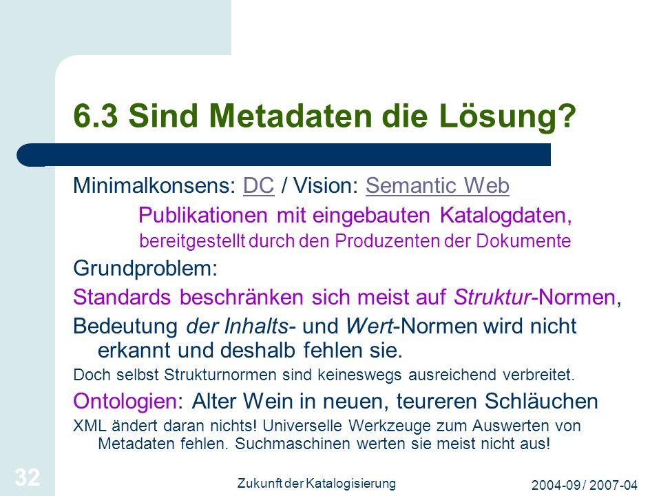 2004-09 / 2007-04 Zukunft der Katalogisierung 32 6.3 Sind Metadaten die Lösung? Minimalkonsens: DC / Vision: Semantic WebDCSemantic Web Publikationen