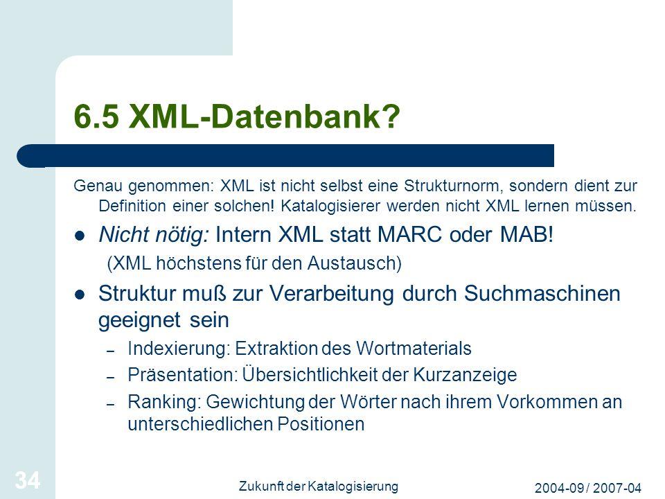 2004-09 / 2007-04 Zukunft der Katalogisierung 34 6.5 XML-Datenbank? Genau genommen: XML ist nicht selbst eine Strukturnorm, sondern dient zur Definiti