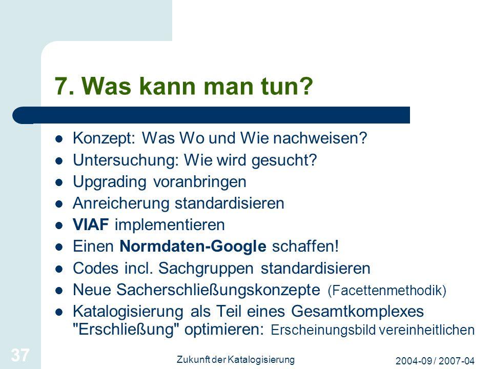 2004-09 / 2007-04 Zukunft der Katalogisierung 37 7. Was kann man tun? Konzept: Was Wo und Wie nachweisen? Untersuchung: Wie wird gesucht? Upgrading vo