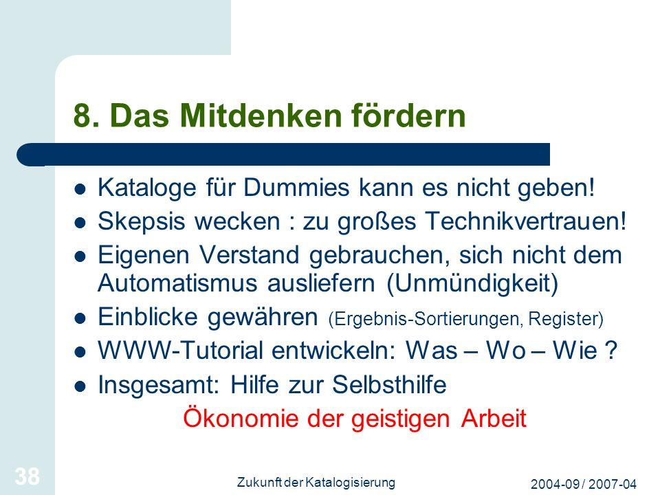 2004-09 / 2007-04 Zukunft der Katalogisierung 38 8. Das Mitdenken fördern Kataloge für Dummies kann es nicht geben! Skepsis wecken : zu großes Technik