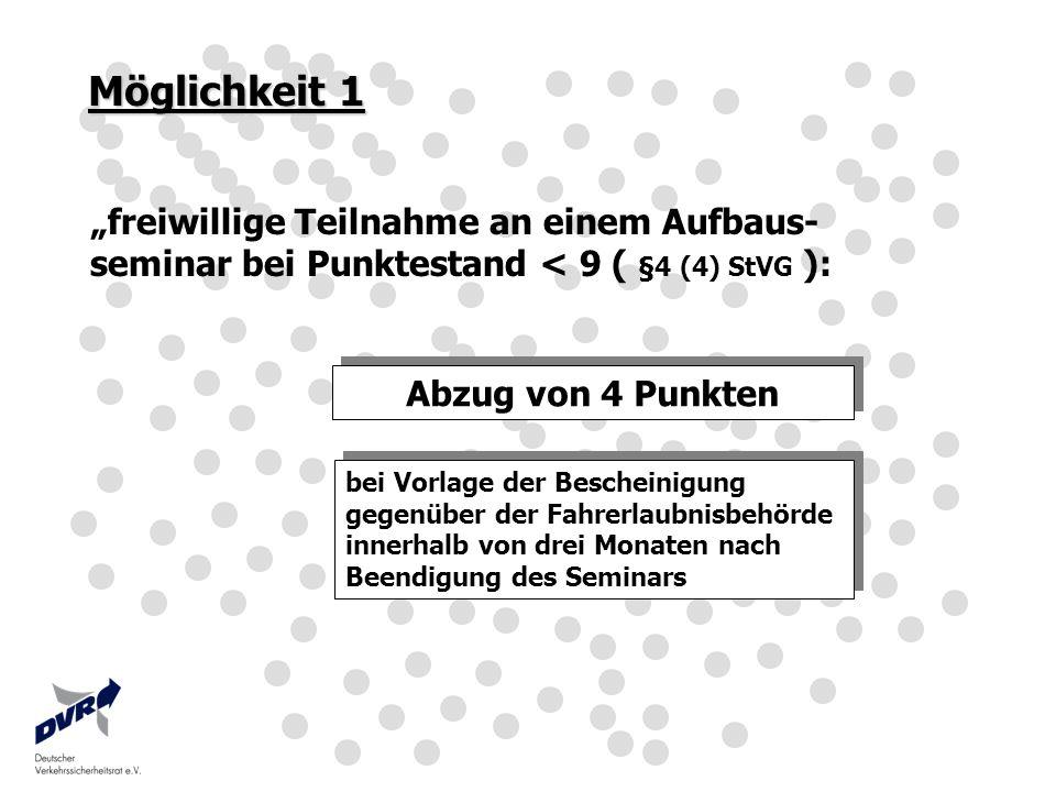 Möglichkeit 1 freiwillige Teilnahme an einem Aufbaus- seminar bei Punktestand < 9 ( §4 (4) StVG ): Abzug von 4 Punkten bei Vorlage der Bescheinigung g