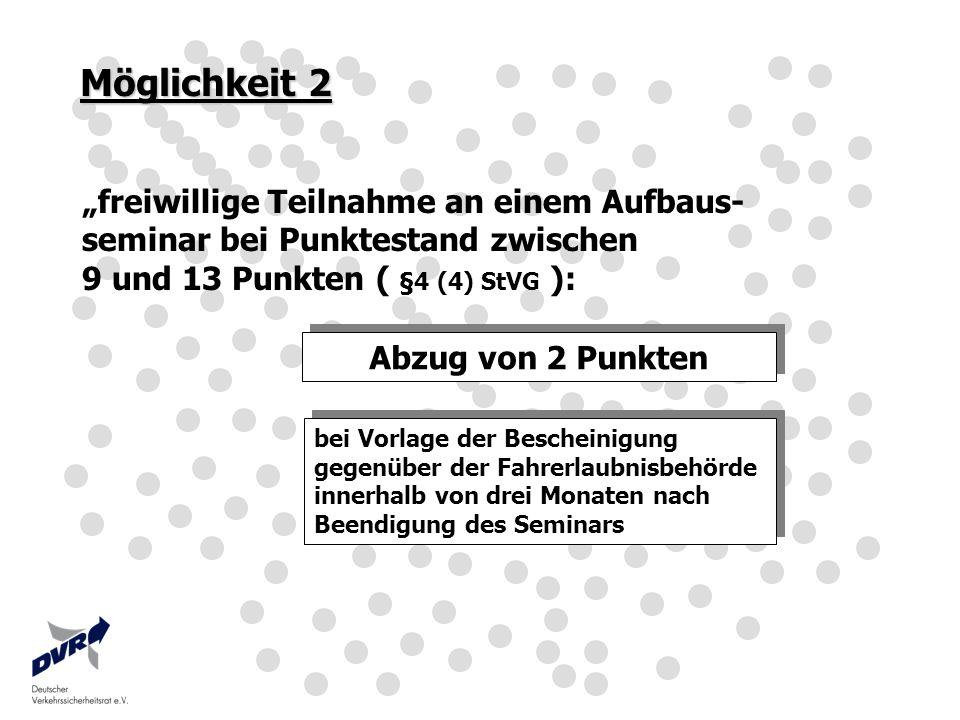 Möglichkeit 2 freiwillige Teilnahme an einem Aufbaus- seminar bei Punktestand zwischen 9 und 13 Punkten ( §4 (4) StVG ): Abzug von 2 Punkten bei Vorla