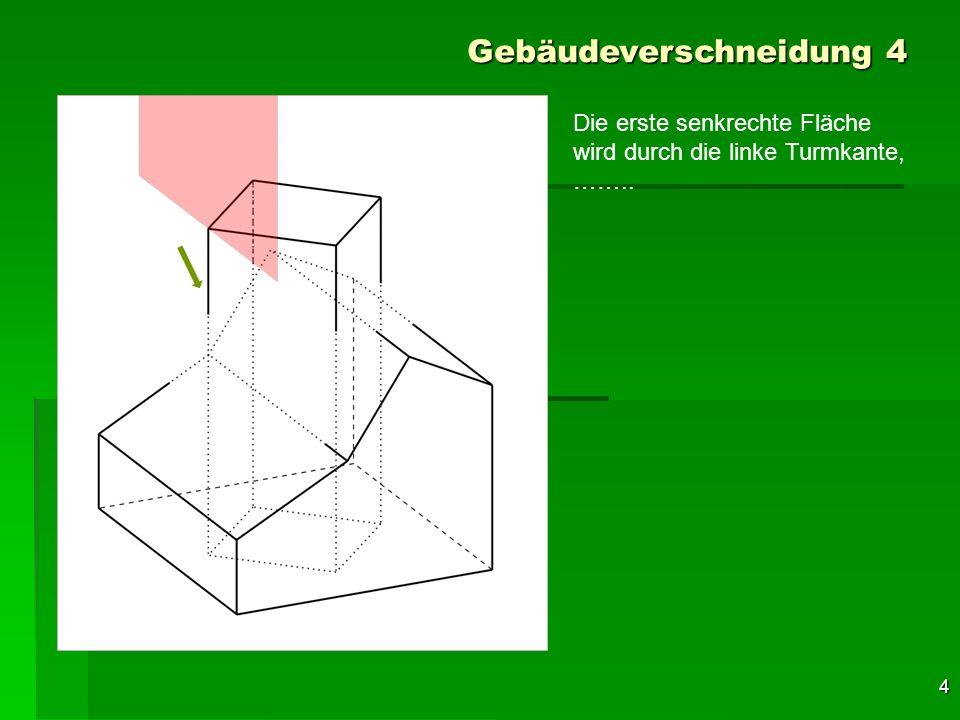 5 Gebäudeverschneidung 4 Die erste senkrechte Fläche wird durch die linke Turmkante, parallel zur linken Gebäude- fläche gelegt.