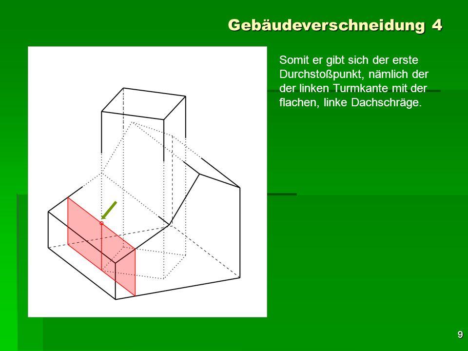 10 Gebäudeverschneidung 4 Somit er gibt sich der erste Durchstoßpunkt, nämlich der der linken Turmkante mit der flachen, linke Dachschräge.