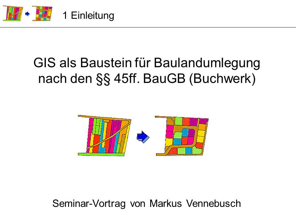 GIS als Baustein für Baulandumlegung nach den §§ 45ff. BauGB (Buchwerk) Seminar-Vortrag von Markus Vennebusch 1 Einleitung