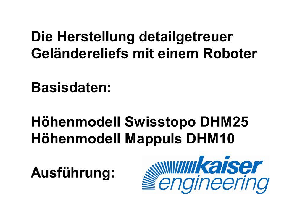 Die Herstellung detailgetreuer Geländereliefs mit einem Roboter Basisdaten: Höhenmodell Swisstopo DHM25 Höhenmodell Mappuls DHM10 Ausführung: