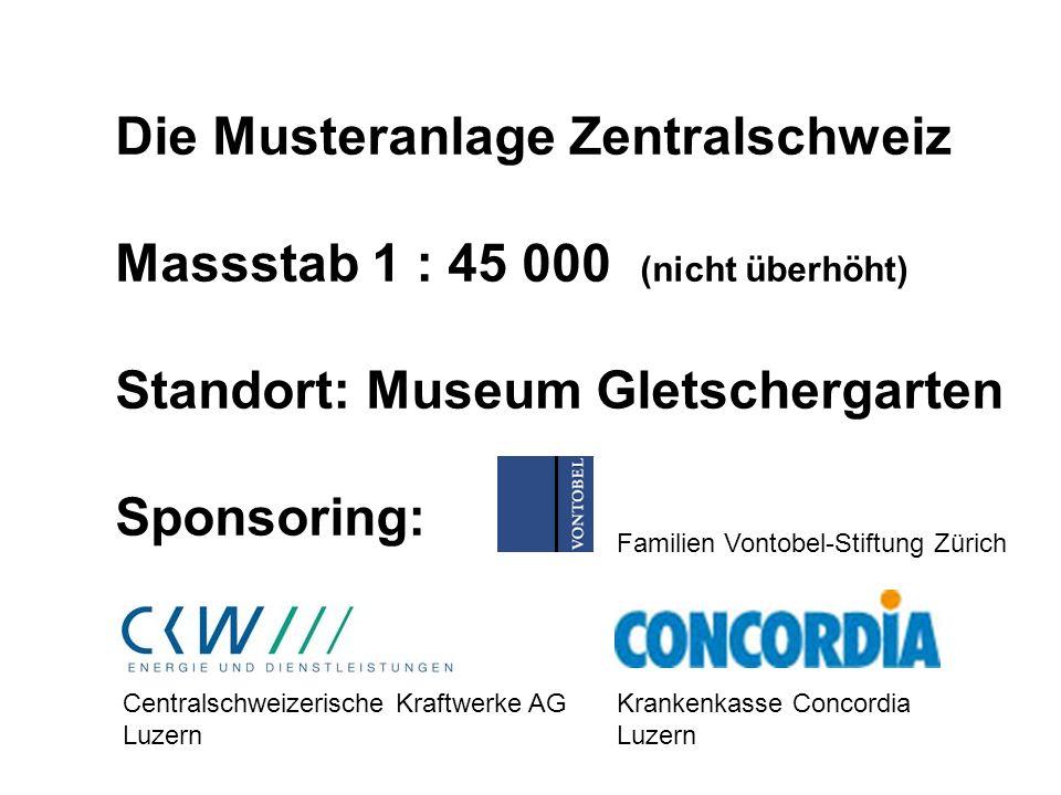 Die Musteranlage Zentralschweiz Massstab 1 : 45 000 (nicht überhöht) Standort: Museum Gletschergarten Sponsoring: Familien Vontobel-Stiftung Zürich Ce