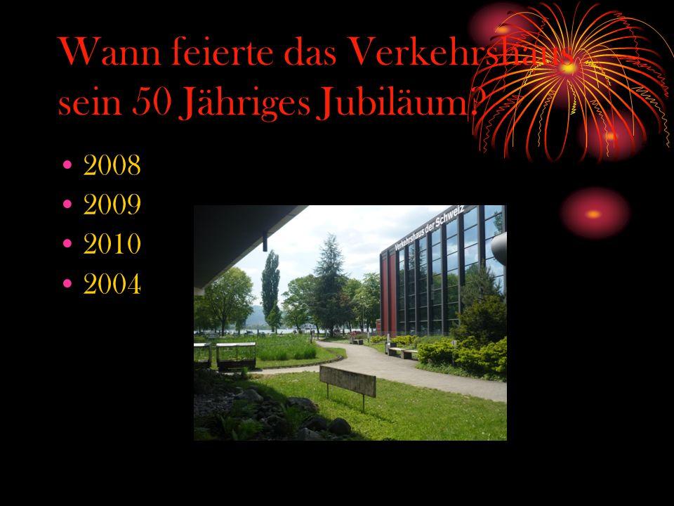 Wann feierte das Verkehrshaus sein 50 Jähriges Jubiläum? 2008 2009 2010 2004