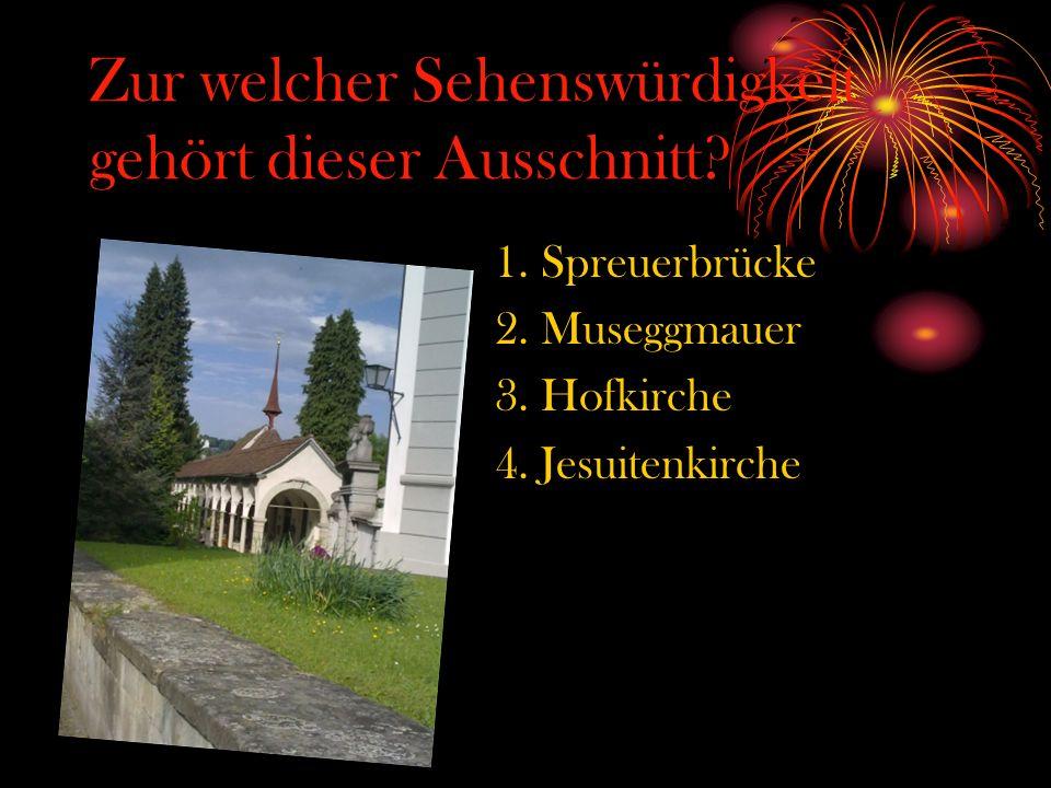 Zur welcher Sehenswürdigkeit gehört dieser Ausschnitt? 1. Spreuerbrücke 2. Museggmauer 3. Hofkirche 4. Jesuitenkirche