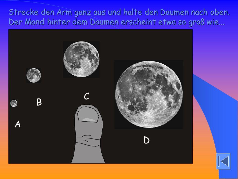 Strecke den Arm ganz aus und halte den Daumen nach oben. Der Mond hinter dem Daumen erscheint etwa so groß wie... A B C D