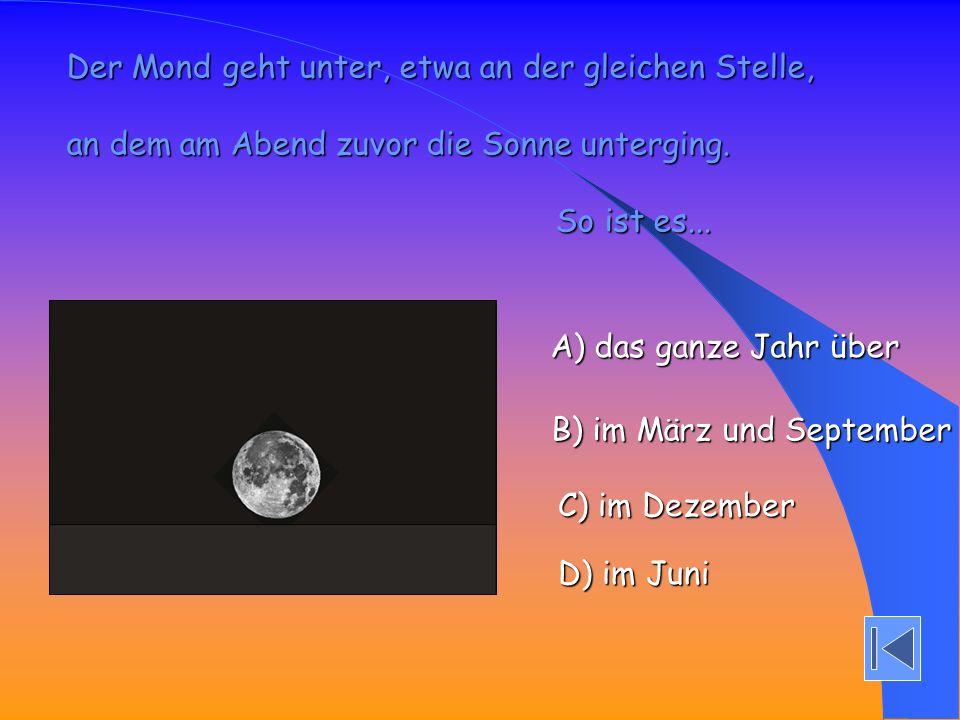 Der Mond geht unter, etwa an der gleichen Stelle, an dem am Abend zuvor die Sonne unterging. So ist es... So ist es... A) das ganze Jahr über A) das g