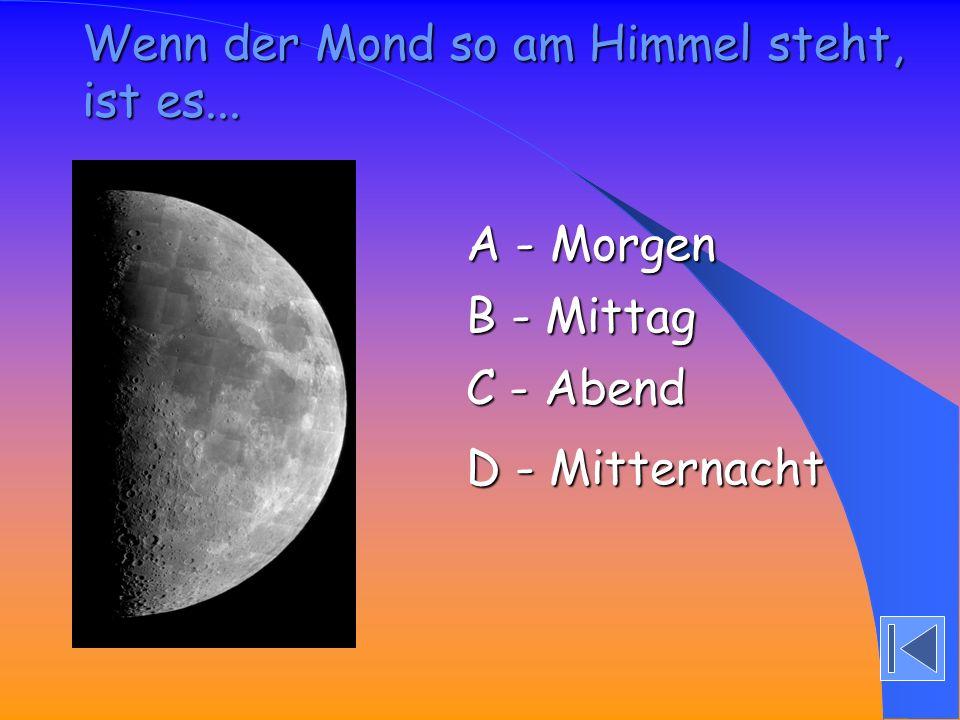 Wenn der Mond so am Himmel steht, ist es... A - Morgen A - Morgen B - Mittag B - Mittag C - Abend C - Abend D - Mitternacht D - Mitternacht
