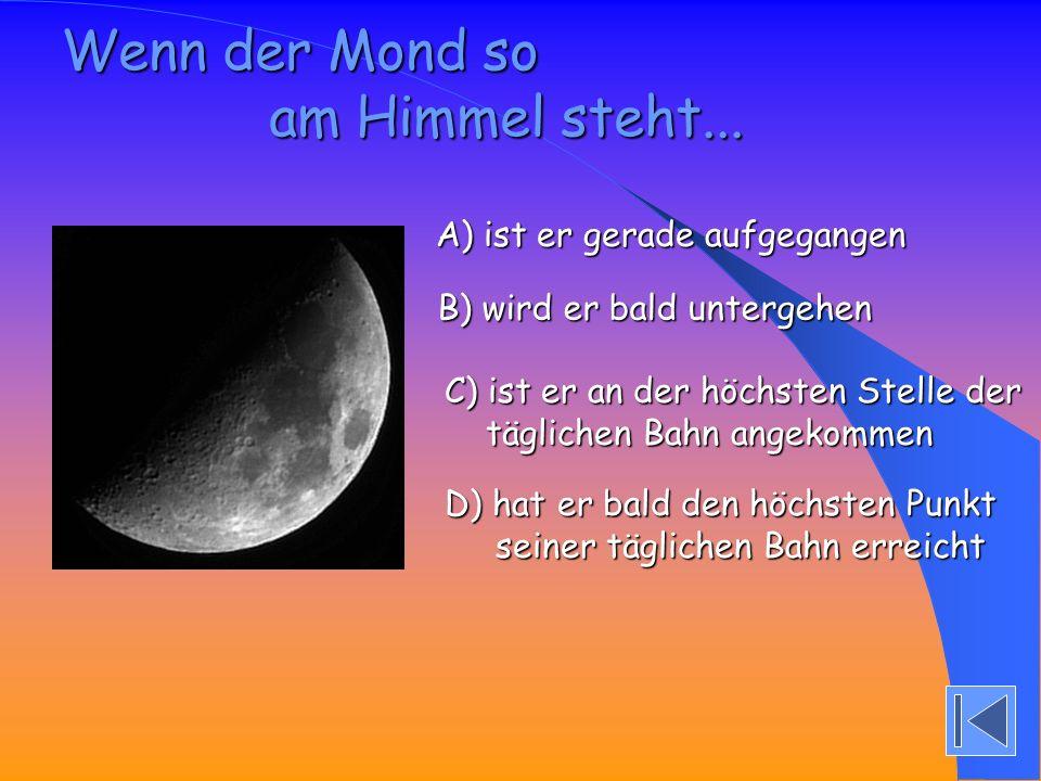 Wenn der Mond so am Himmel steht... A) ist er gerade aufgegangen A) ist er gerade aufgegangen B) wird er bald untergehen B) wird er bald untergehen C)