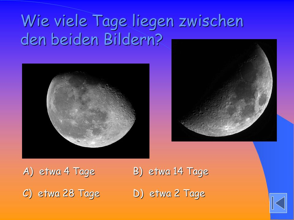 Wie viele Tage liegen zwischen den beiden Bildern? A) etwa 4 Tage A) etwa 4 Tage B) etwa 14 Tage B) etwa 14 Tage C) etwa 28 Tage C) etwa 28 Tage D) et