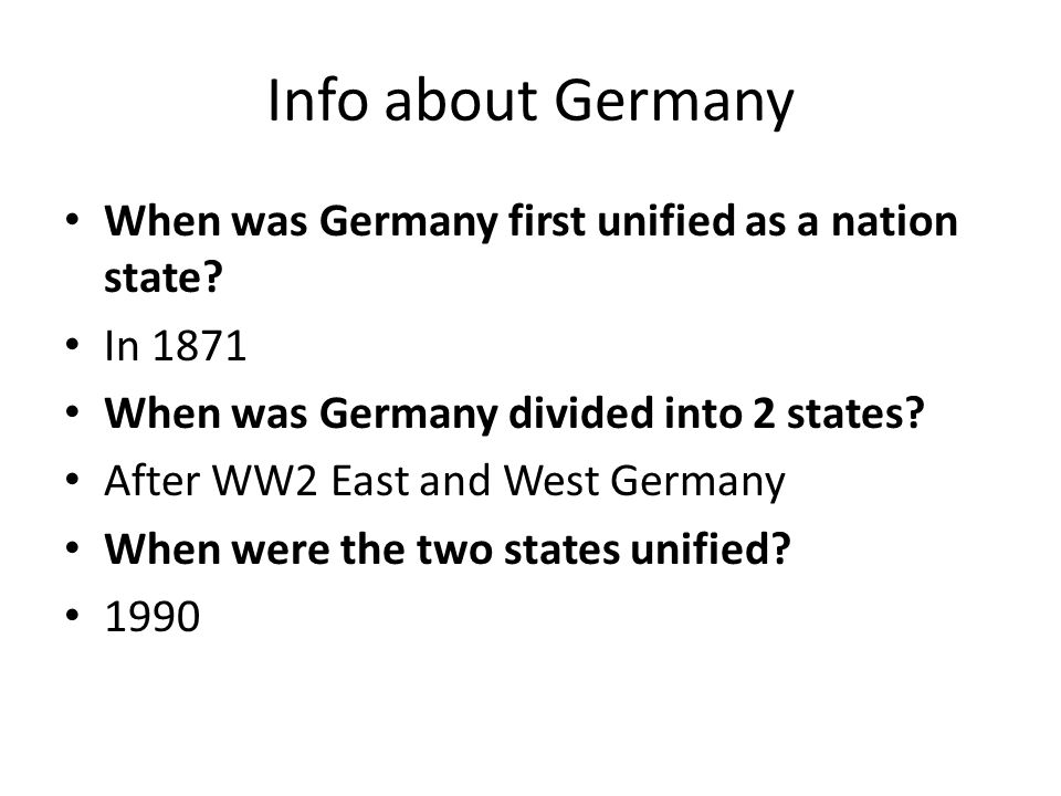 Info about Germany When was Germany first unified as a nation state? In 1871 When was Germany divided into 2 states? After WW2 East and West Germany W