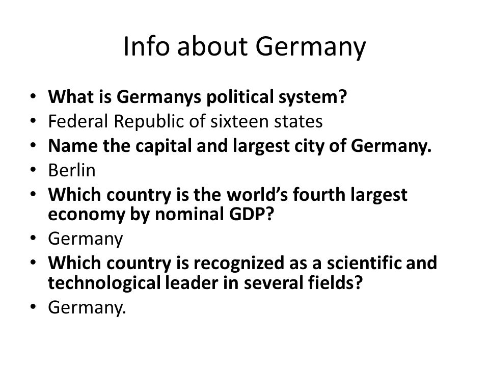 Info about Germany What is Germanys political system? Federal Republic of sixteen states Name the capital and largest city of Germany. Berlin Which co
