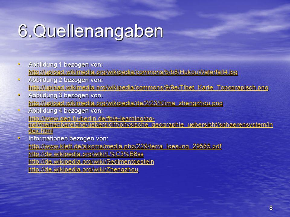 8 6.Quellenangaben Abbildung 1 bezogen von: Abbildung 1 bezogen von: http://upload.wikimedia.org/wikipedia/commons/b/b8/HukouWaterfall4.jpg Abbildung 2 bezogen von: Abbildung 2 bezogen von: http://upload.wikimedia.org/wikipedia/commons/9/9e/Tibet_Karte_Topograpisch.png Abbildung 3 bezogen von: Abbildung 3 bezogen von: http://upload.wikimedia.org/wikipedia/de/2/23/Klima_zhengzhou.png Abbildung 4 bezogen von: Abbildung 4 bezogen von: http://www.geo.fu-berlin.de/fb/e-learning/pg- net/themenbereiche/uebersicht/physische_geographie_uebersicht/sphaerensystem/in dex.html http://www.geo.fu-berlin.de/fb/e-learning/pg- net/themenbereiche/uebersicht/physische_geographie_uebersicht/sphaerensystem/in dex.html Informationen bezogen von: Informationen bezogen von: http://www.klett.de/sixcms/media.php/229/terra_loesung_29565.pdf http://de.wikipedia.org/wiki/L%C3%B6ss http://de.wikipedia.org/wiki/Sedimentgestein http://de.wikipedia.org/wiki/Zhengzhou