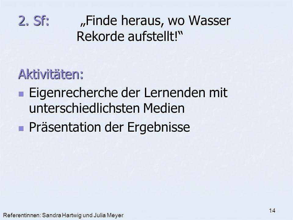 Referentinnen: Sandra Hartwig und Julia Meyer 14 2. Sf: Finde heraus, wo Wasser Rekorde aufstellt! Aktivitäten: Eigenrecherche der Lernenden mit unter