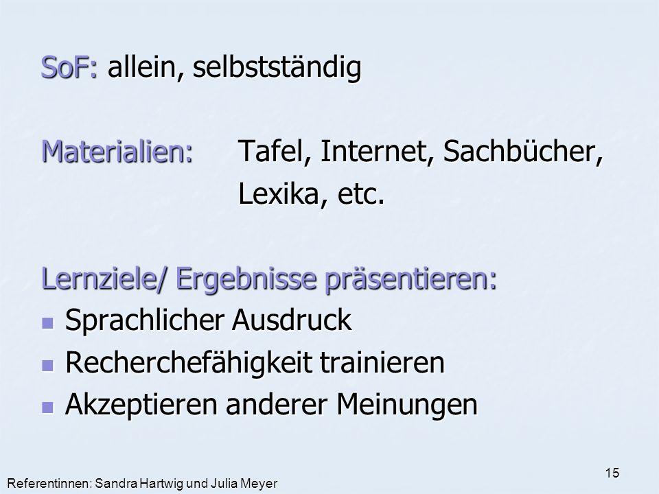 Referentinnen: Sandra Hartwig und Julia Meyer 15 SoF: allein, selbstständig Materialien:Tafel, Internet, Sachbücher, Lexika, etc. Lexika, etc. Lernzie