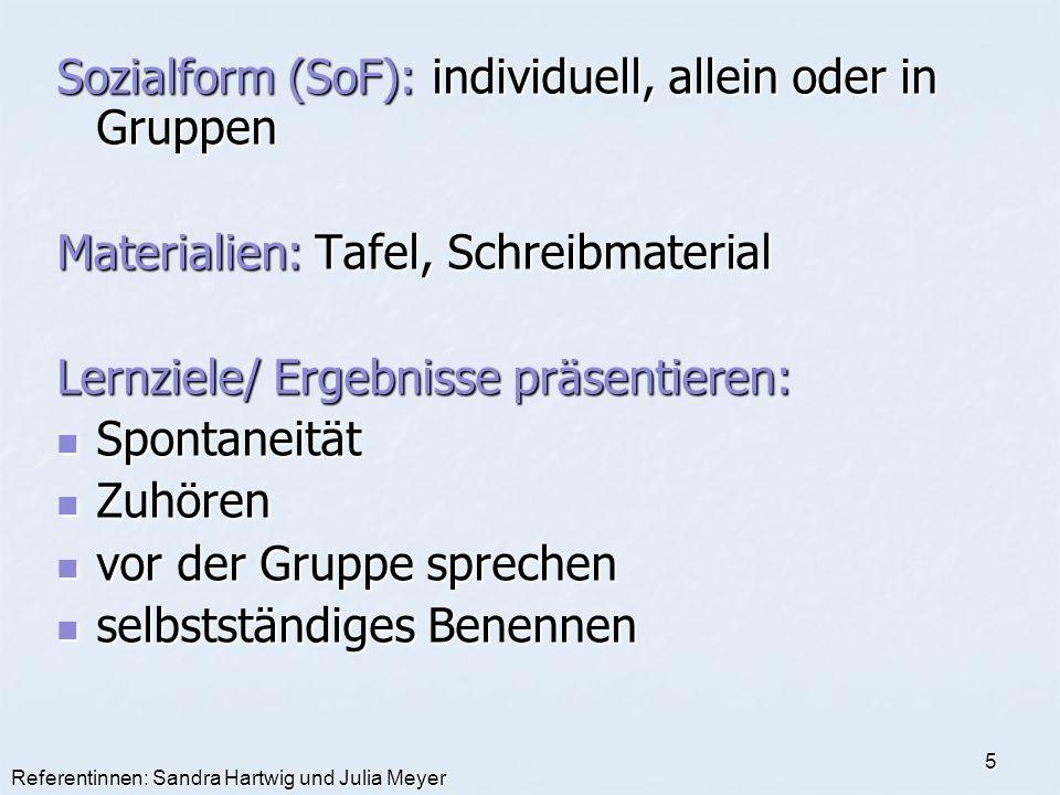 Referentinnen: Sandra Hartwig und Julia Meyer 5 Sozialform (SoF): individuell, allein oder in Gruppen Materialien: Tafel, Schreibmaterial Lernziele/ E