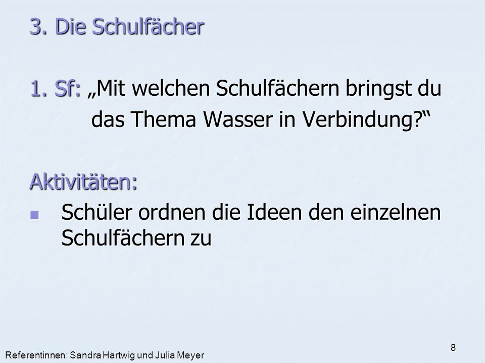 Referentinnen: Sandra Hartwig und Julia Meyer 8 3. Die Schulfächer 1. Sf: Mit welchen Schulfächern bringst du das Thema Wasser in Verbindung? das Them