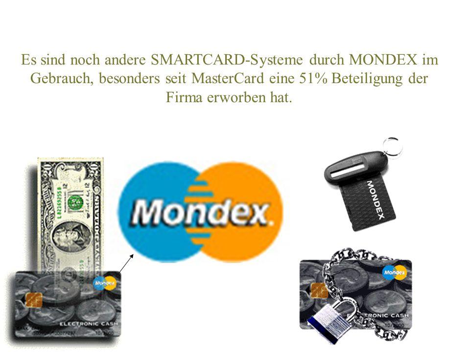 Es sind noch andere SMARTCARD-Systeme durch MONDEX im Gebrauch, besonders seit MasterCard eine 51% Beteiligung der Firma erworben hat.