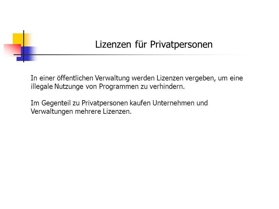 Lizenzen für Privatpersonen In einer öffentlichen Verwaltung werden Lizenzen vergeben, um eine illegale Nutzunge von Programmen zu verhindern. Im Gege
