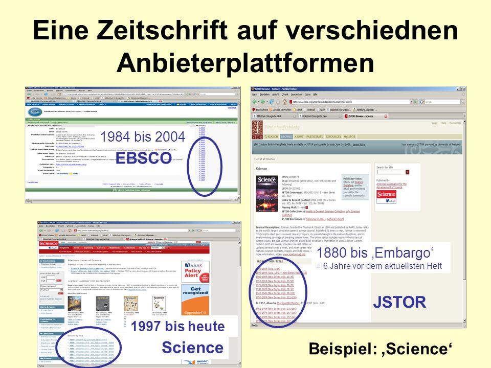 Eine Zeitschrift auf verschiednen Anbieterplattformen 1997 bis heute 1984 bis 2004 1880 bis Embargo = 6 Jahre vor dem aktuellsten Heft JSTOR Science EBSCO Beispiel: Science