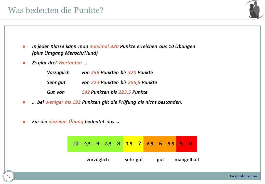 Jörg Kohlbacher Was bedeuten die Punkte? In jeder Klasse kann man maximal 320 Punkte erreichen aus 10 Übungen (plus Umgang Mensch/Hund) Es gibt drei W