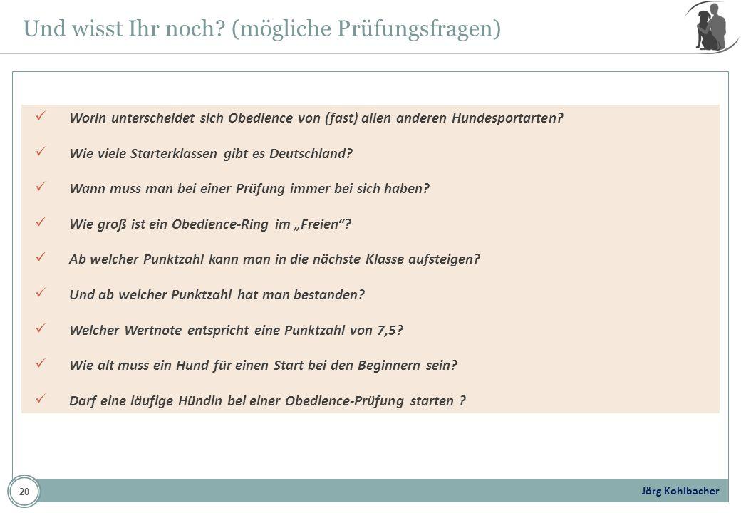 Jörg Kohlbacher Und wisst Ihr noch? (mögliche Prüfungsfragen) Worin unterscheidet sich Obedience von (fast) allen anderen Hundesportarten? Wie viele S