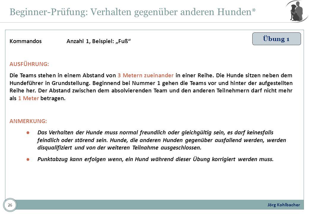 Jörg Kohlbacher Beginner-Prüfung: Verhalten gegenüber anderen Hunden* Übung 1 KommandosAnzahl 1, Beispiel: Fuß AUSFÜHRUNG: Die Teams stehen in einem A