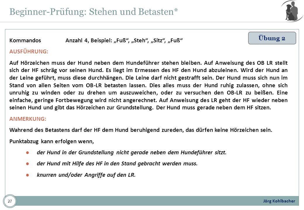 Jörg Kohlbacher Beginner-Prüfung: Stehen und Betasten* Übung 2 KommandosAnzahl 4, Beispiel: Fuß, Steh, Sitz, Fuß AUSFÜHRUNG: Auf Hörzeichen muss der H
