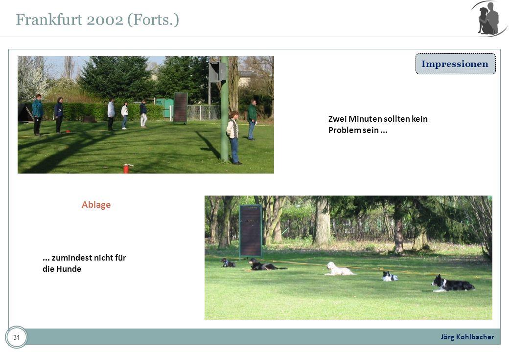 Jörg Kohlbacher Frankfurt 2002 (Forts.) Ablage Zwei Minuten sollten kein Problem sein...... zumindest nicht für die Hunde Impressionen 31