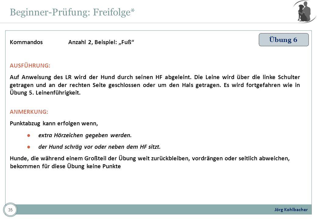 Jörg Kohlbacher Beginner-Prüfung: Freifolge* Übung 6 KommandosAnzahl 2, Beispiel: Fuß AUSFÜHRUNG: Auf Anweisung des LR wird der Hund durch seinen HF a