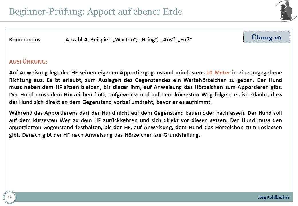 Jörg Kohlbacher Beginner-Prüfung: Apport auf ebener Erde Übung 10 Kommandos Anzahl 4, Beispiel: Warten, Bring, Aus, Fuß AUSFÜHRUNG: Auf Anweisung legt