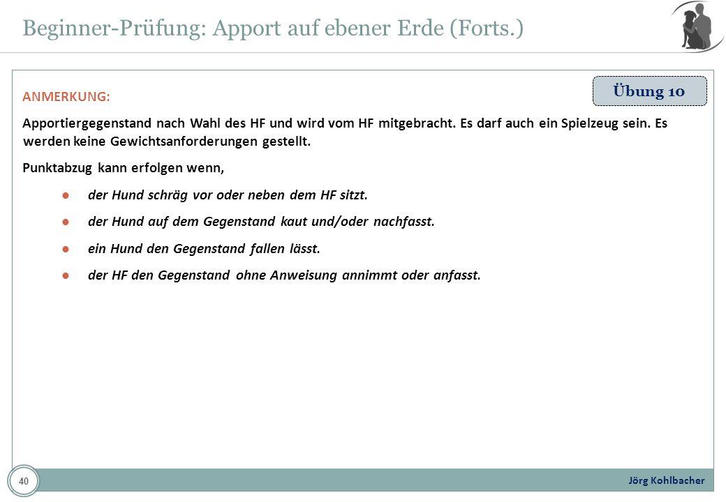 Jörg Kohlbacher Beginner-Prüfung: Apport auf ebener Erde (Forts.) Übung 10 ANMERKUNG: Apportiergegenstand nach Wahl des HF und wird vom HF mitgebracht