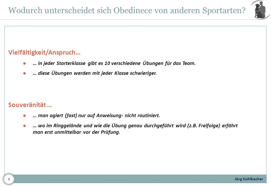 Jörg Kohlbacher Wodurch unterscheidet sich Obedinece von anderen Sportarten? Vielfältigkeit/Anspruch… … in jeder Starterklasse gibt es 10 verschiedene