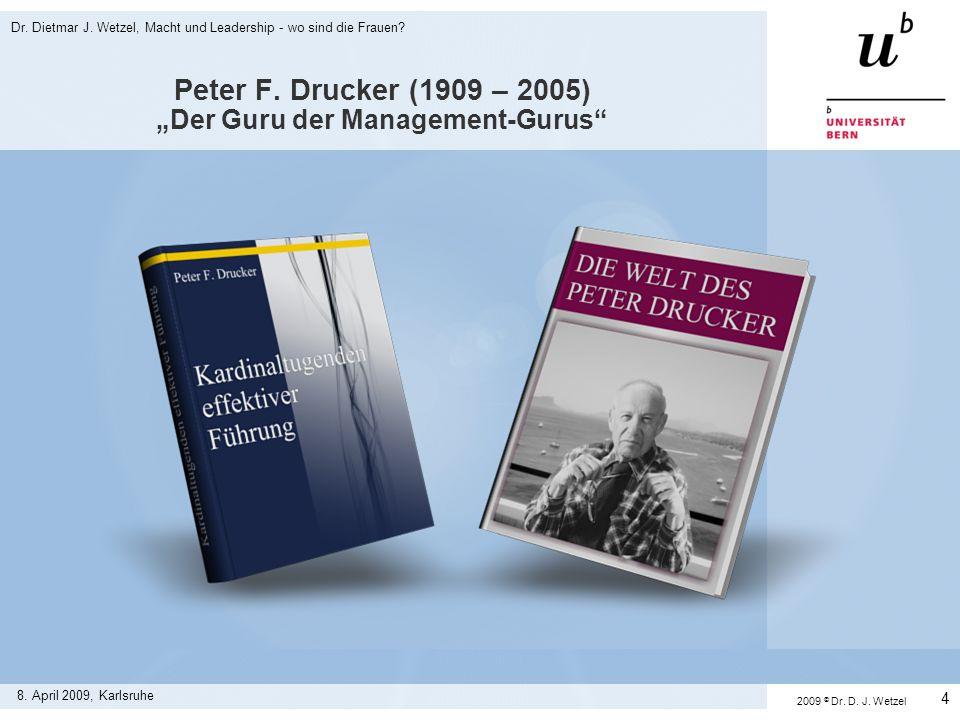 Peter F. Drucker (1909 – 2005) Der Guru der Management-Gurus 8. April 2009, Karlsruhe Dr. Dietmar J. Wetzel, Macht und Leadership - wo sind die Frauen